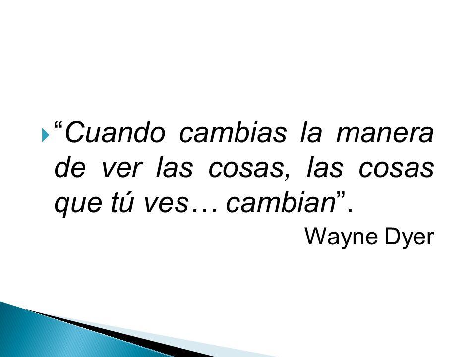 Cuando cambias la manera de ver las cosas, las cosas que tú ves… cambian. Wayne Dyer