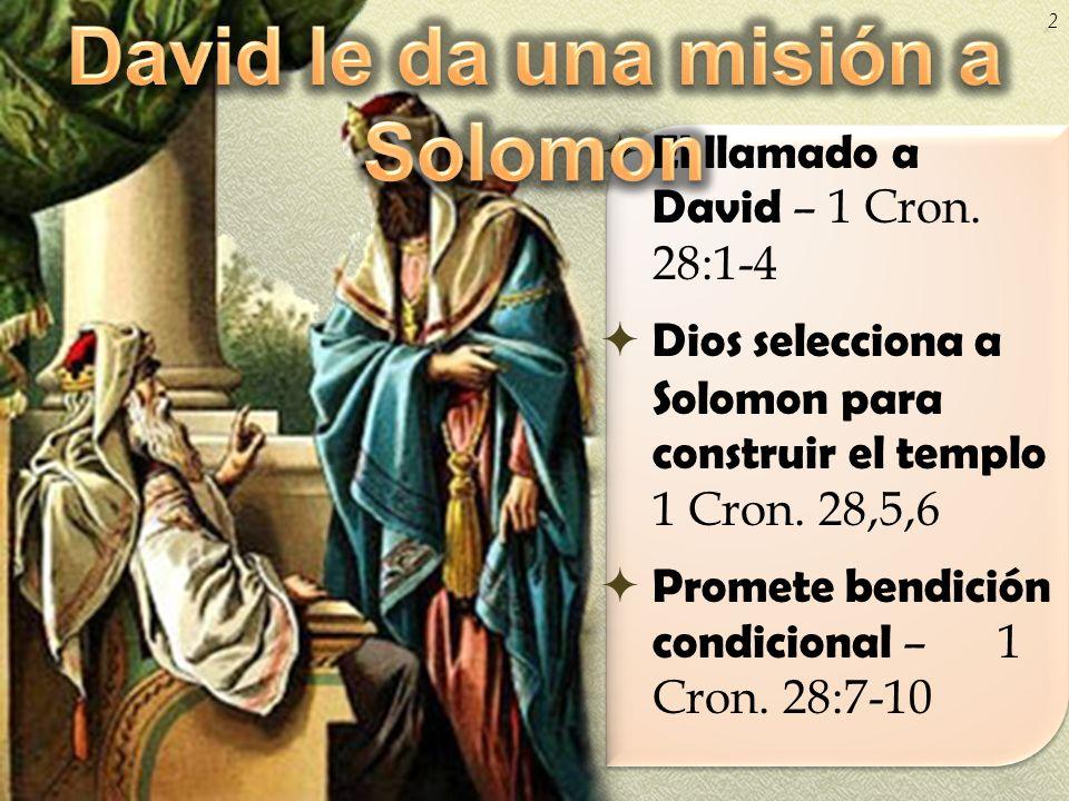 El llamado a David – 1 Cron. 28:1-4 Dios selecciona a Solomon para construir el templo 1 Cron. 28,5,6 Promete bendición condicional – 1 Cron. 28:7-10