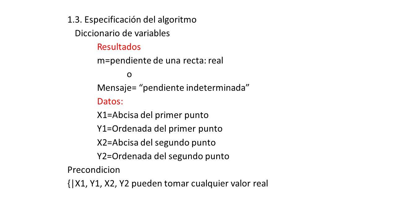 1.3. Especificación del algoritmo Diccionario de variables Resultados m=pendiente de una recta: real o Mensaje= pendiente indeterminada Datos: X1=Abci