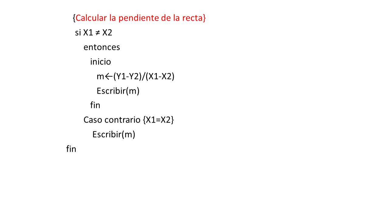 {Calcular la pendiente de la recta} si X1 X2 entonces inicio m(Y1-Y2)/(X1-X2) Escribir(m) fin Caso contrario {X1=X2} Escribir(m) fin