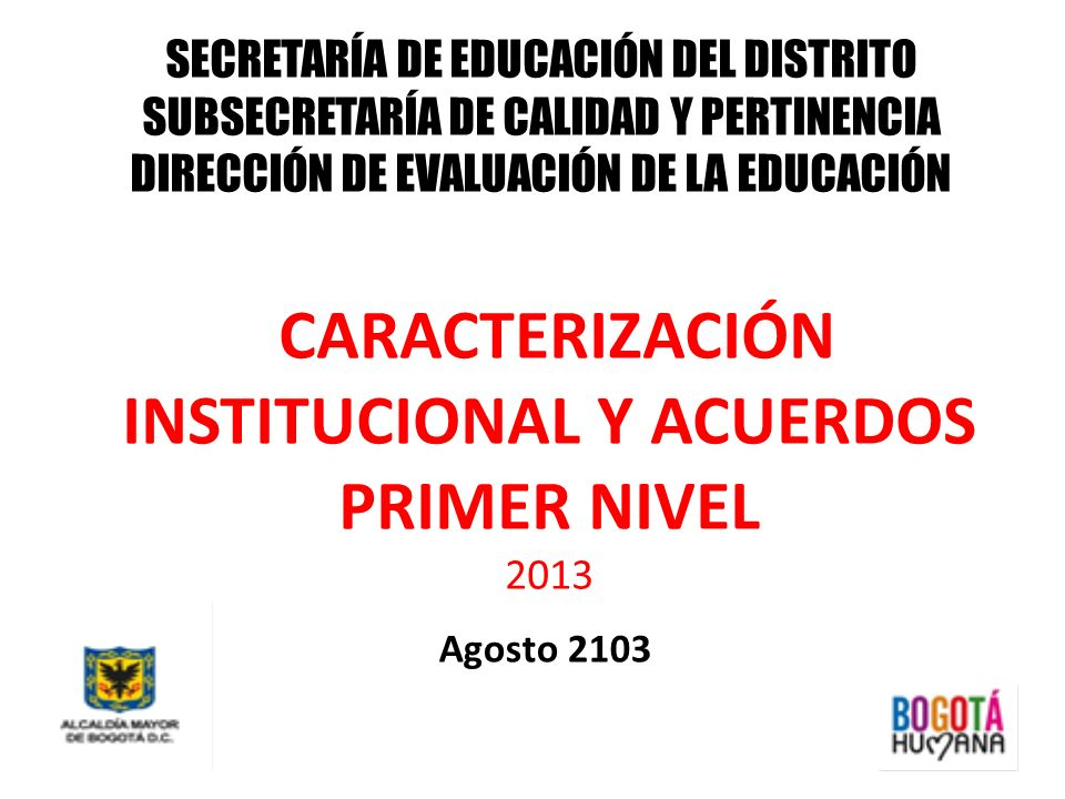 SECRETARÍA DE EDUCACIÓN DEL DISTRITO SUBSECRETARÍA DE CALIDAD Y PERTINENCIA DIRECCIÓN DE EVALUACIÓN DE LA EDUCACIÓN CARACTERIZACIÓN INSTITUCIONAL Y AC