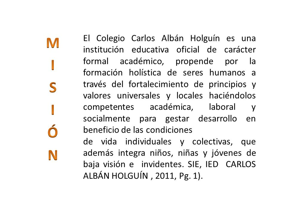 Frente al desafío del nuevo milenio el Colegio Carlos Albán Holguín en el año 2017 será líder local, reconocido por brindar a la comunidad ciudadanos promotores de Derechos Humanos, gestores de su aprendizaje, transformadores de su proyecto de vida, con un alto desempeño en los ámbitos académicos, laboral, empresarial y social; con impacto a la comunidad a través de participación democrática, contribuyendo a una sociedad más justa y equitativa.