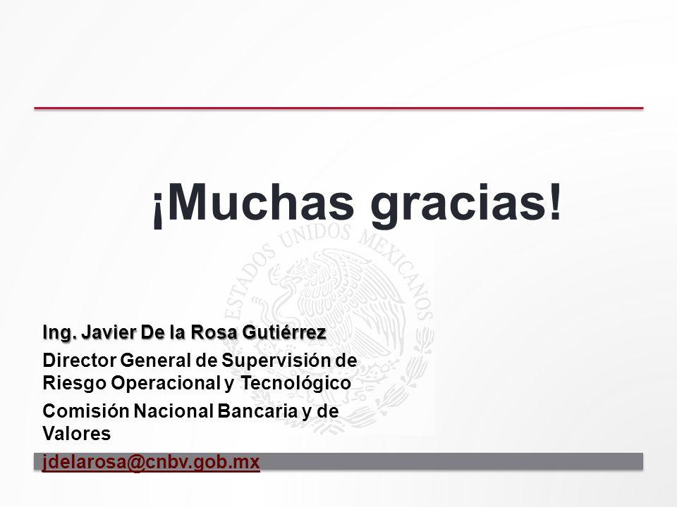 ¡Muchas gracias! Ing. Javier De la Rosa Gutiérrez Director General de Supervisión de Riesgo Operacional y Tecnológico Comisión Nacional Bancaria y de