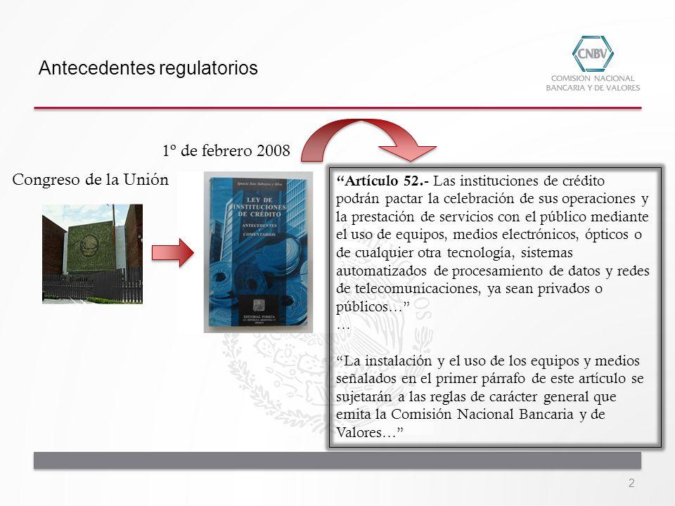 Antecedentes regulatorios Congreso de la Unión 1º de febrero 2008 Artículo 52.- Las instituciones de crédito podrán pactar la celebración de sus opera