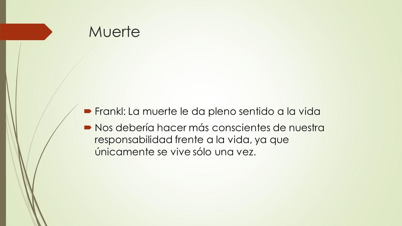 Muerte Frankl: La muerte le da pleno sentido a la vida Nos debería hacer más conscientes de nuestra responsabilidad frente a la vida, ya que únicament