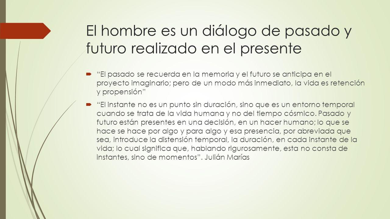 El hombre es un diálogo de pasado y futuro realizado en el presente El pasado se recuerda en la memoria y el futuro se anticipa en el proyecto imagina