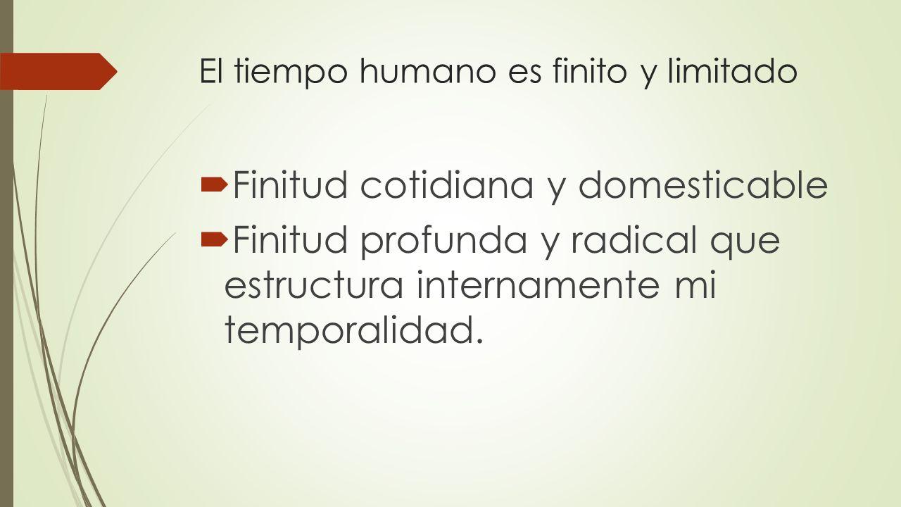 El tiempo humano es finito y limitado Finitud cotidiana y domesticable Finitud profunda y radical que estructura internamente mi temporalidad.