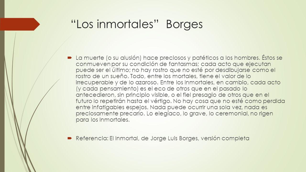 Los inmortales Borges La muerte (o su alusión) hace preciosos y patéticos a los hombres. Éstos se conmueven por su condición de fantasmas; cada acto q