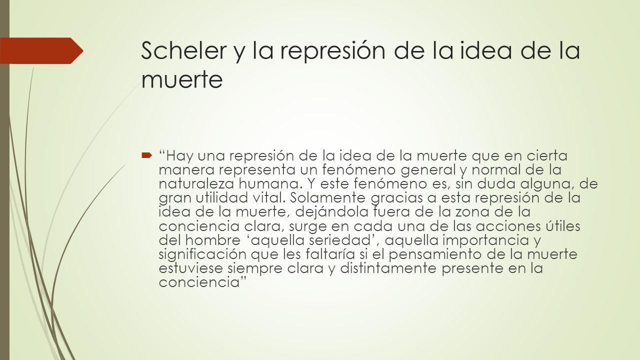 Scheler y la represión de la idea de la muerte Hay una represión de la idea de la muerte que en cierta manera representa un fenómeno general y normal