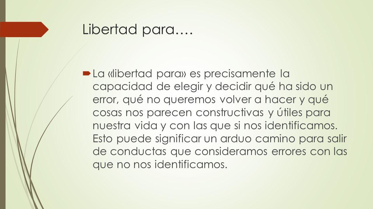 Libertad para…. La «libertad para» es precisamente la capacidad de elegir y decidir qué ha sido un error, qué no queremos volver a hacer y qué cosas n