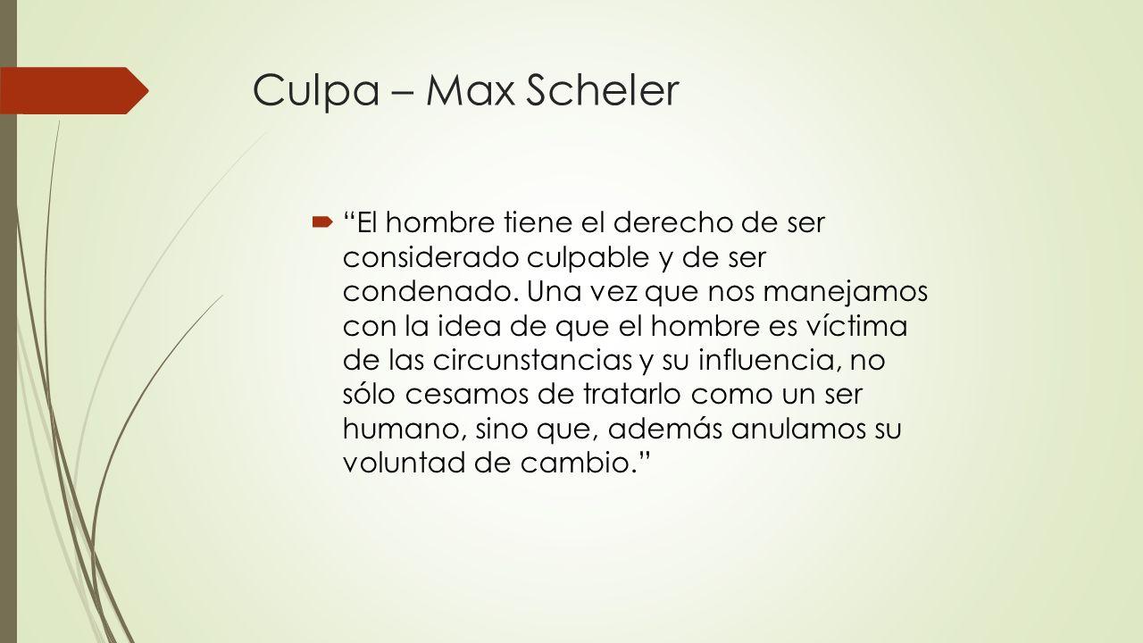 Culpa – Max Scheler El hombre tiene el derecho de ser considerado culpable y de ser condenado. Una vez que nos manejamos con la idea de que el hombre