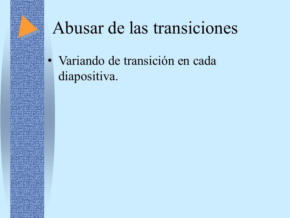Abusar de las transiciones Variando de transición en cada diapositiva.