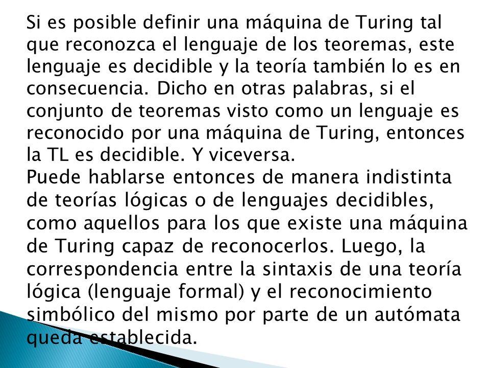 Si es posible definir una máquina de Turing tal que reconozca el lenguaje de los teoremas, este lenguaje es decidible y la teoría también lo es en con