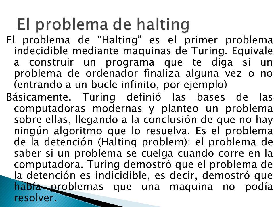 El problema de Halting es el primer problema indecidible mediante maquinas de Turing. Equivale a construir un programa que te diga si un problema de o