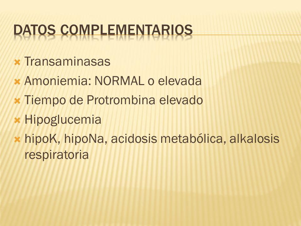 Transaminasas Amoniemia: NORMAL o elevada Tiempo de Protrombina elevado Hipoglucemia hipoK, hipoNa, acidosis metabólica, alkalosis respiratoria