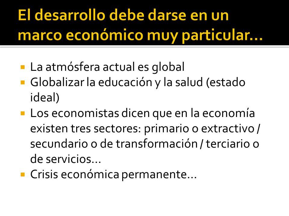 La atmósfera actual es global Globalizar la educación y la salud (estado ideal) Los economistas dicen que en la economía existen tres sectores: primar