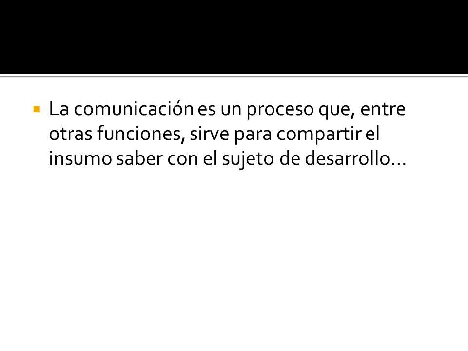 La comunicación es un proceso que, entre otras funciones, sirve para compartir el insumo saber con el sujeto de desarrollo…