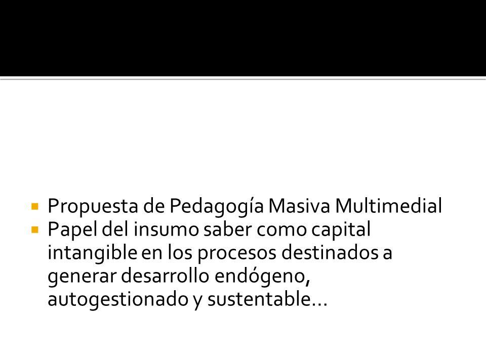 Propuesta de Pedagogía Masiva Multimedial Papel del insumo saber como capital intangible en los procesos destinados a generar desarrollo endógeno, aut