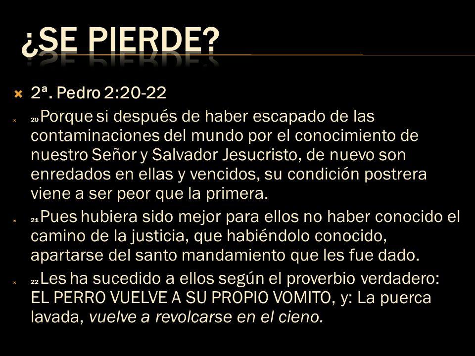 2ª. Pedro 2:20-22 20 Porque si después de haber escapado de las contaminaciones del mundo por el conocimiento de nuestro Señor y Salvador Jesucristo,