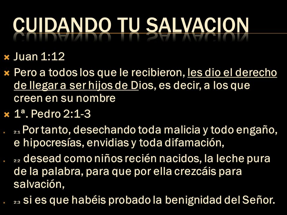 Juan 1:12 Pero a todos los que le recibieron, les dio el derecho de llegar a ser hijos de Dios, es decir, a los que creen en su nombre 1ª. Pedro 2:1-3