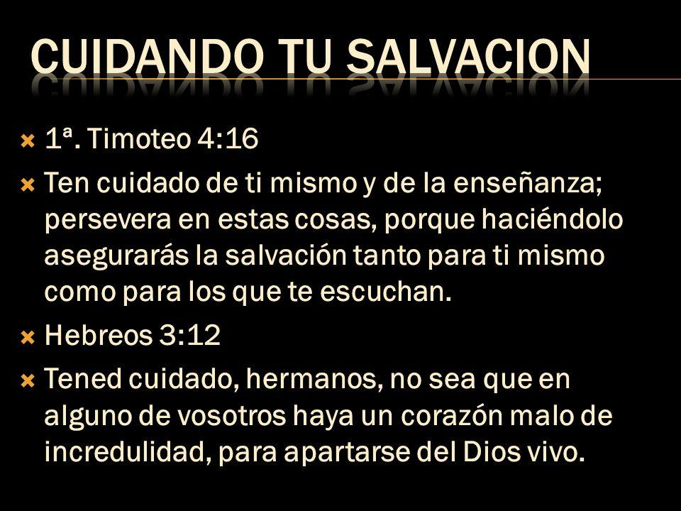 1ª. Timoteo 4:16 Ten cuidado de ti mismo y de la enseñanza; persevera en estas cosas, porque haciéndolo asegurarás la salvación tanto para ti mismo co