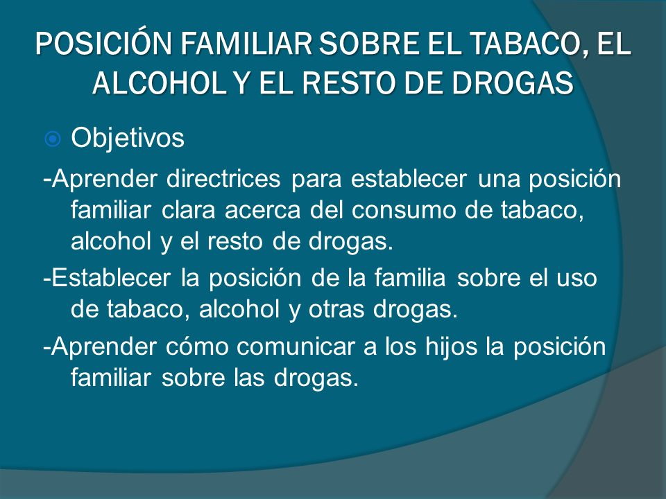 POSICIÓN FAMILIAR SOBRE EL TABACO, EL ALCOHOL Y EL RESTO DE DROGAS Objetivos - Aprender directrices para establecer una posición familiar clara acerca del consumo de tabaco, alcohol y el resto de drogas.