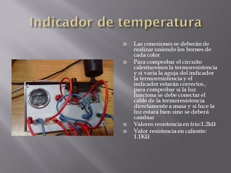 Las conexiones se deberán de realizar uniendo los bornes de cada color Para comprobar el circuito calentaremos la termoresistencia y si varia la aguja del indicador la termoresistencia y el indicador estarán correctos, para comprobar si la luz funciona se debe conectar el cable de la termoresistencia directamente a masa y si luce la luz estará bien sino se deberá cambiar Valores resistencia en frio:1.2k Valor resistencia en caliente: 1.1K