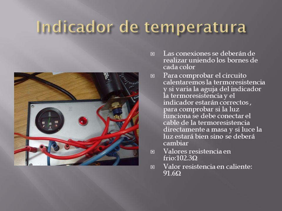 Las conexiones se deberán de realizar uniendo los bornes de cada color Para comprobar el circuito calentaremos la termoresistencia y si varia la aguja del indicador la termoresistencia y el indicador estarán correctos, para comprobar si la luz funciona se debe conectar el cable de la termoresistencia directamente a masa y si luce la luz estará bien sino se deberá cambiar Valores resistencia en frio:102.3 Valor resistencia en caliente: 91.6