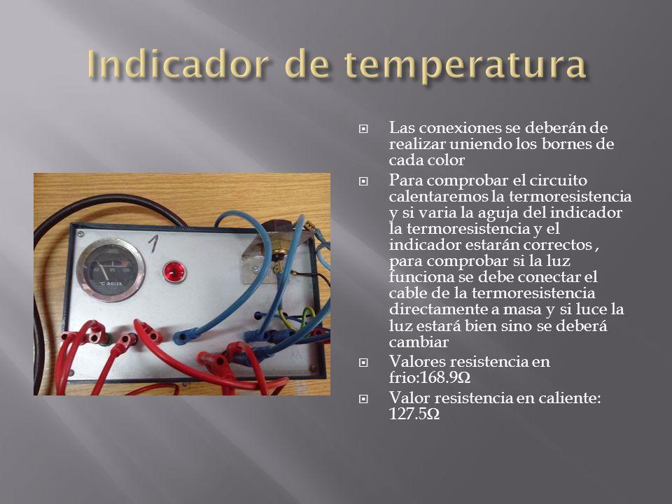 Las conexiones se deberán de realizar uniendo los bornes de cada color Para comprobar el circuito calentaremos la termoresistencia y si varia la aguja del indicador la termoresistencia y el indicador estarán correctos, para comprobar si la luz funciona se debe conectar el cable de la termoresistencia directamente a masa y si luce la luz estará bien sino se deberá cambiar Valores resistencia en frio:168.9 Valor resistencia en caliente: 127.5