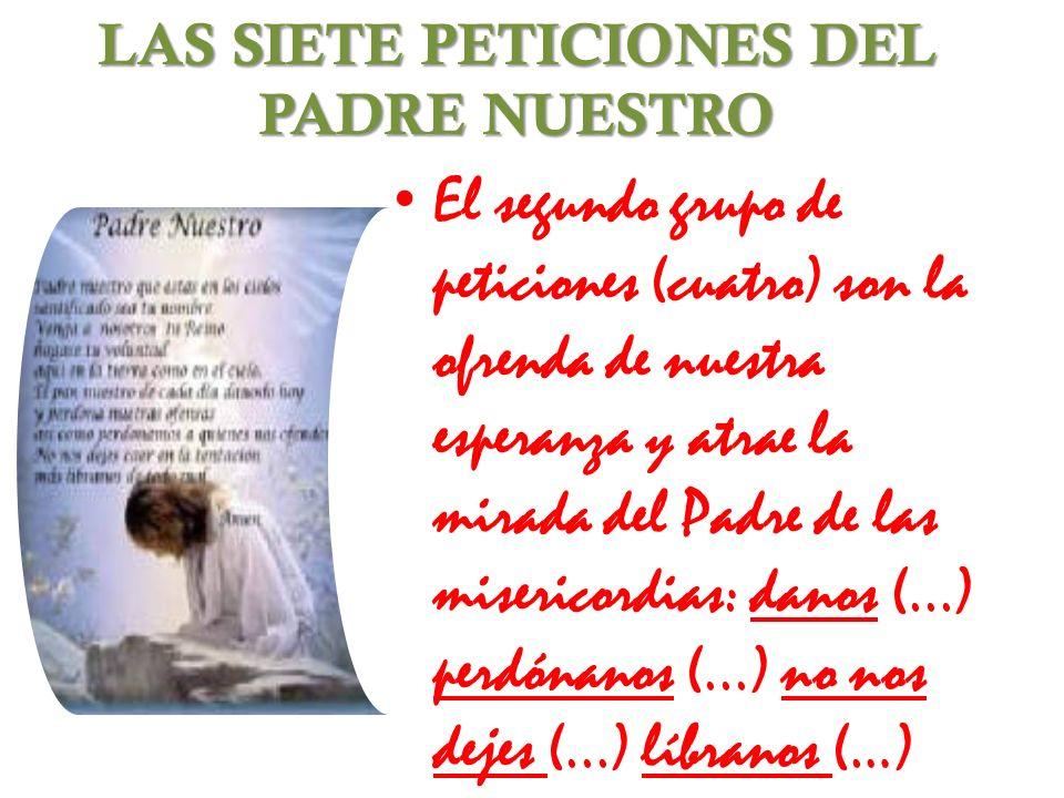 LAS SIETE PETICIONES DEL PADRE NUESTRO El segundo grupo de peticiones (cuatro) son la ofrenda de nuestra esperanza y atrae la mirada del Padre de las
