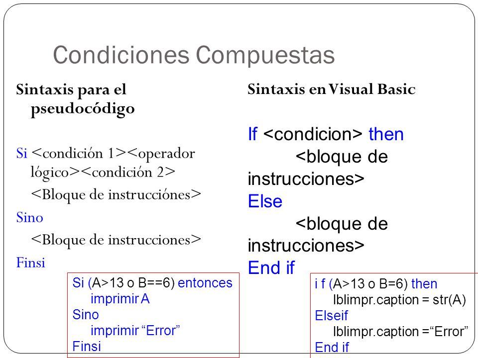 Condiciones Compuestas Sintaxis para el pseudocódigo Si Sino Finsi Sintaxis en Visual Basic If then Else End if Si (A>13 o B==6) entonces imprimir A S