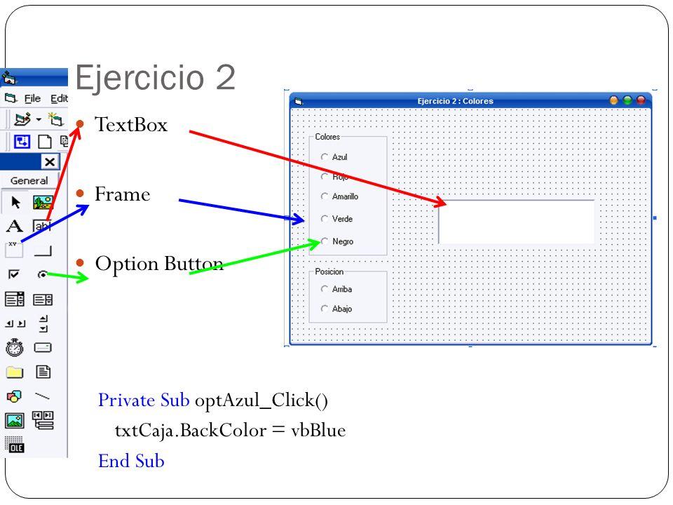 Ejercicio 2 TextBox Frame Option Button Private Sub optAzul_Click() txtCaja.BackColor = vbBlue End Sub