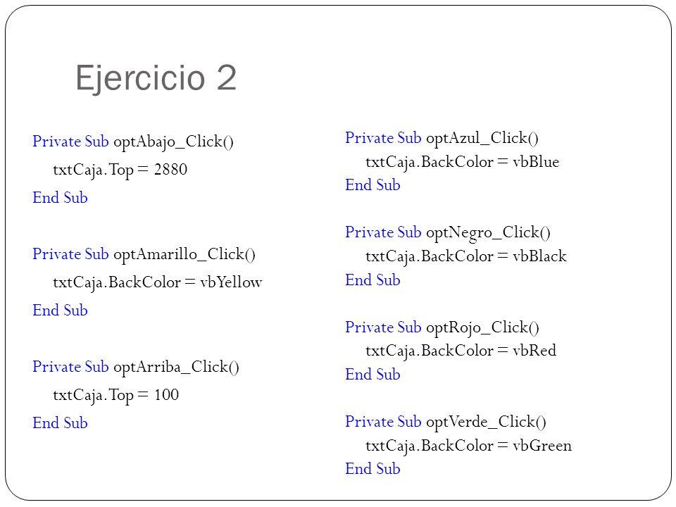 Ejercicio 2 Private Sub optAbajo_Click() txtCaja.Top = 2880 End Sub Private Sub optAmarillo_Click() txtCaja.BackColor = vbYellow End Sub Private Sub o