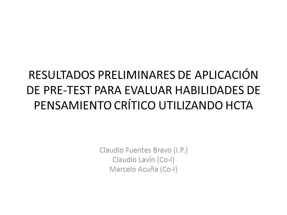 RESULTADOS PRELIMINARES DE APLICACIÓN DE PRE-TEST PARA EVALUAR HABILIDADES DE PENSAMIENTO CRÍTICO UTILIZANDO HCTA Claudio Fuentes Bravo (I.P.) Claudio