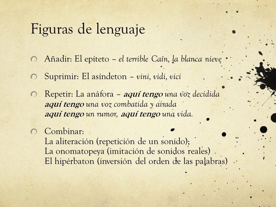 Figuras de lenguaje Añadir: El epíteto – el terrible Caín, la blanca nieve Suprimir: El asíndeton – vini, vidi, vici Repetir: La anáfora – aquí tengo
