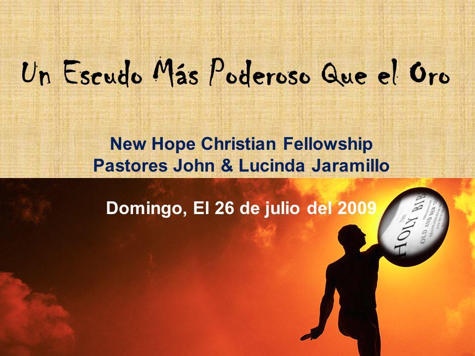 Un Escudo Más Poderoso Que el Oro New Hope Christian Fellowship Pastores John & Lucinda Jaramillo Domingo, El 26 de julio del 2009