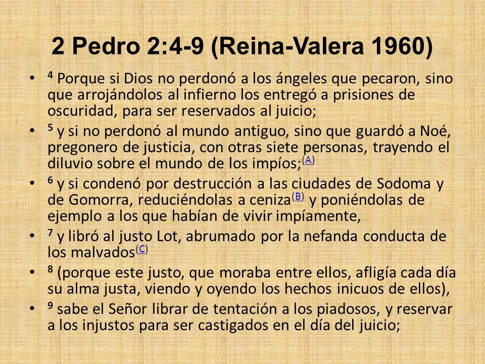 2 Pedro 2:4-9 (Reina-Valera 1960) 4 Porque si Dios no perdonó a los ángeles que pecaron, sino que arrojándolos al infierno los entregó a prisiones de