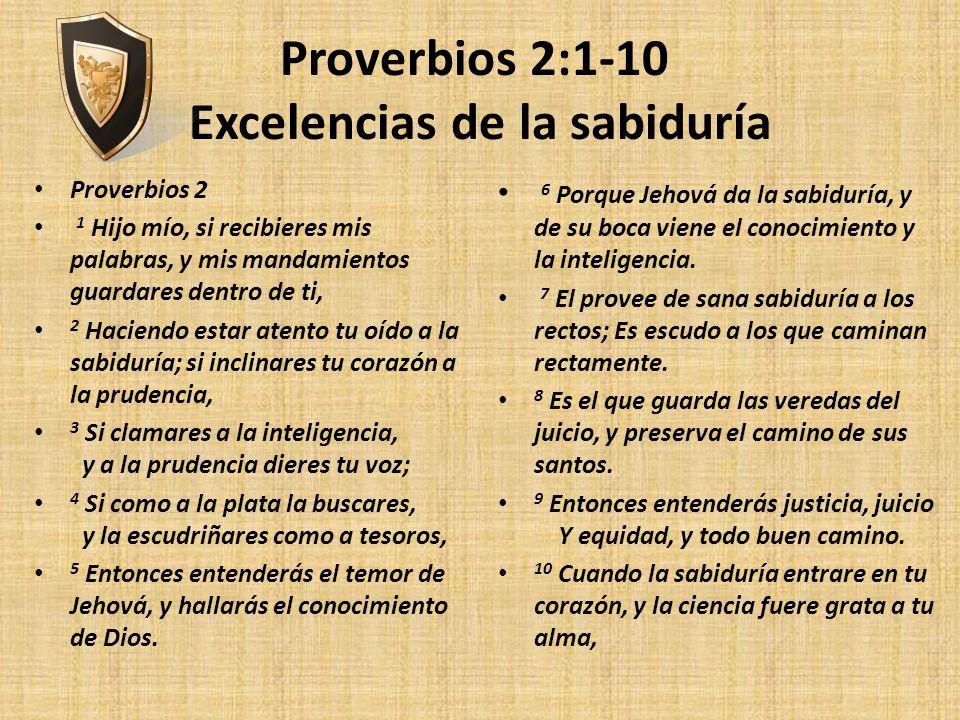 Proverbios 2:1-10 Excelencias de la sabiduría Proverbios 2 1 Hijo mío, si recibieres mis palabras, y mis mandamientos guardares dentro de ti, 2 Hacien