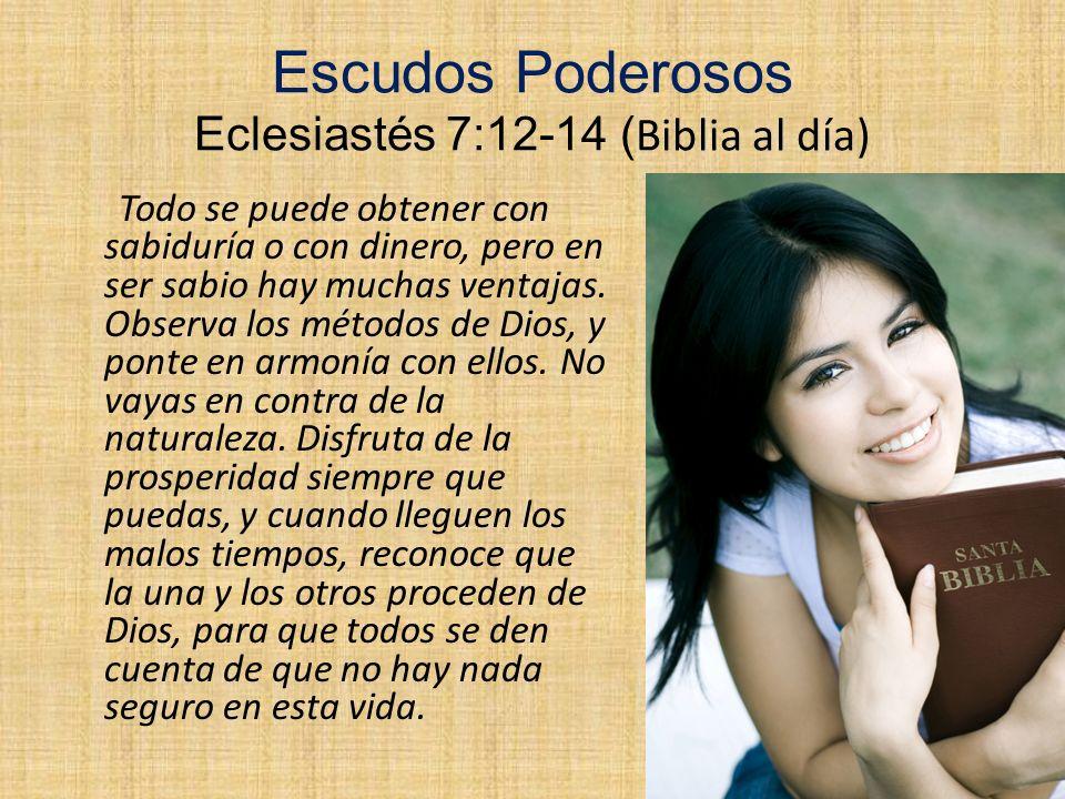 Escudos Poderosos Eclesiastés 7:12-14 ( Biblia al día) Todo se puede obtener con sabiduría o con dinero, pero en ser sabio hay muchas ventajas. Observ
