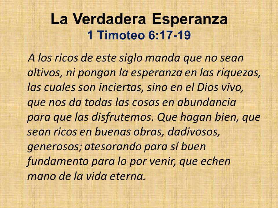 La Verdadera Esperanza 1 Timoteo 6:17-19 A los ricos de este siglo manda que no sean altivos, ni pongan la esperanza en las riquezas, las cuales son i