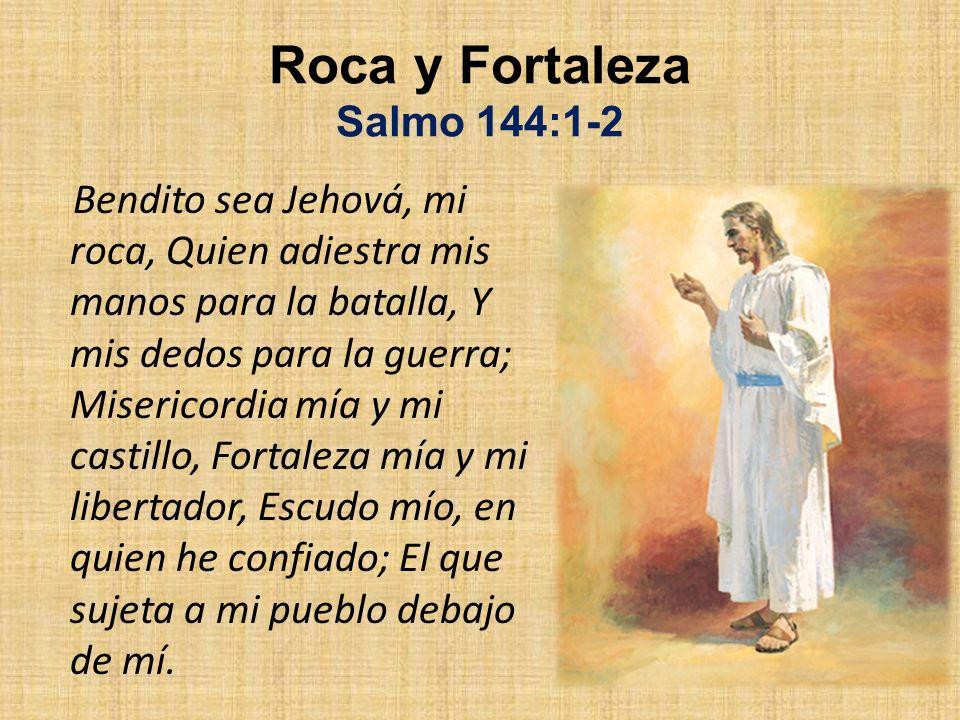 Roca y Fortaleza Salmo 144:1-2 Bendito sea Jehová, mi roca, Quien adiestra mis manos para la batalla, Y mis dedos para la guerra; Misericordia mía y m