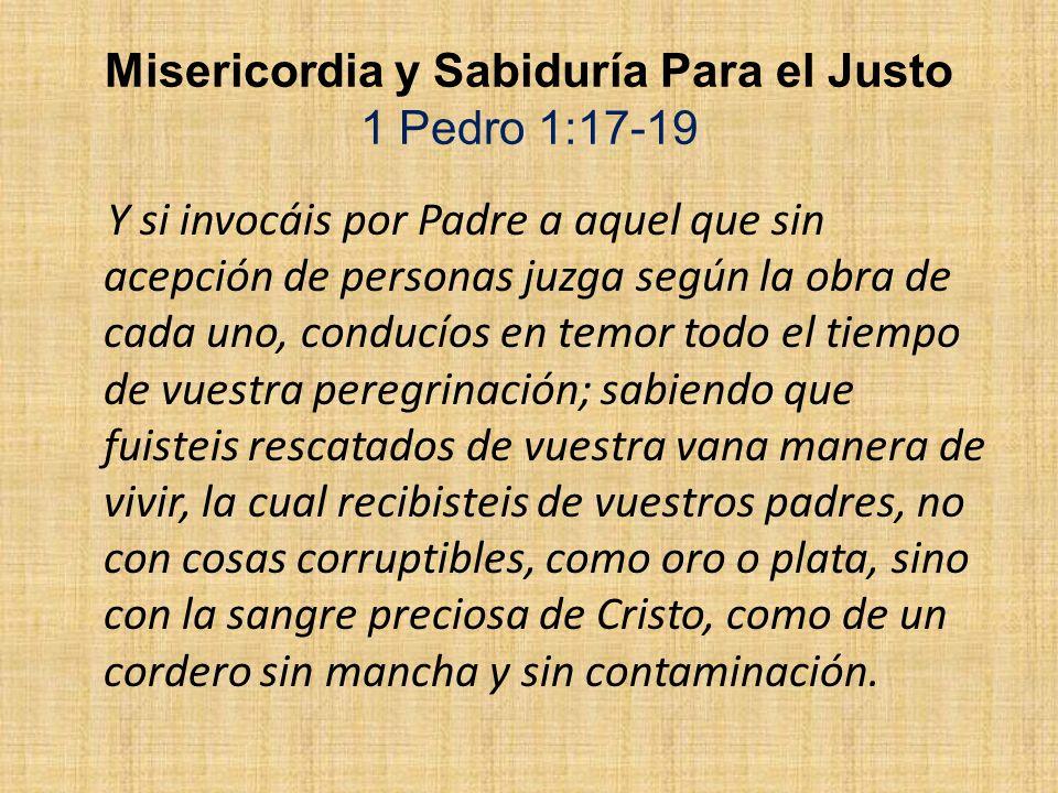 Misericordia y Sabiduría Para el Justo 1 Pedro 1:17-19 Y si invocáis por Padre a aquel que sin acepción de personas juzga según la obra de cada uno, c