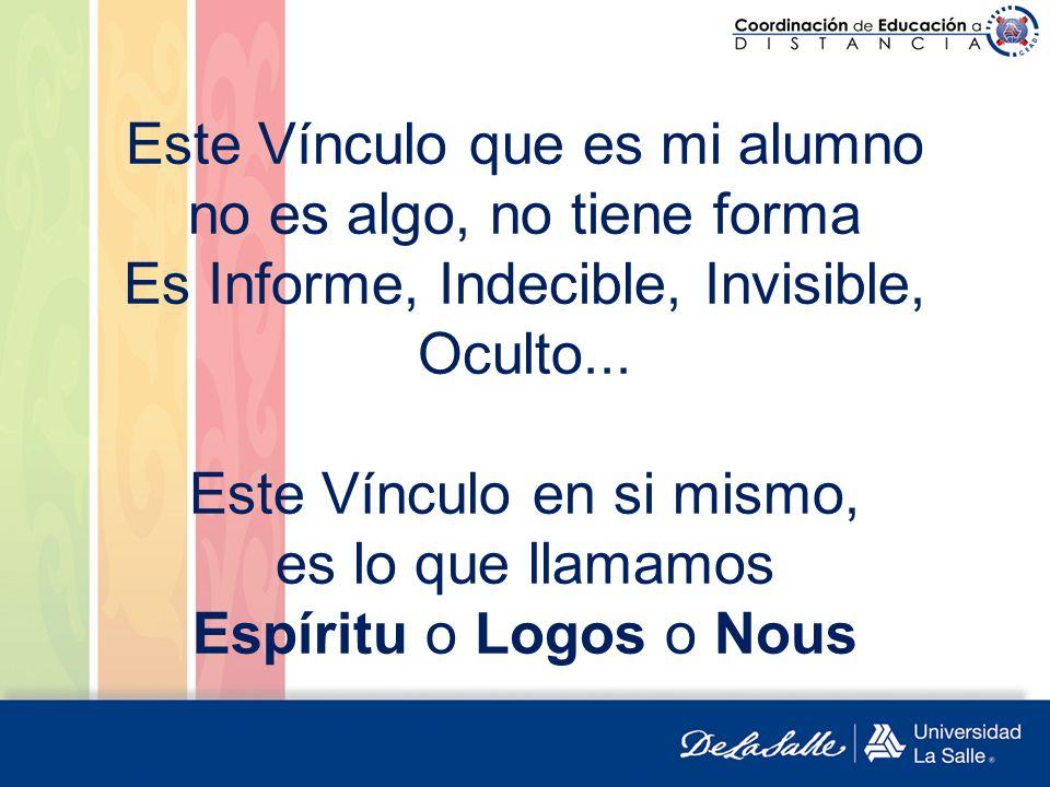Este Vínculo que es mi alumno no es algo, no tiene forma Es Informe, Indecible, Invisible, Oculto... Este Vínculo en si mismo, es lo que llamamos Espí