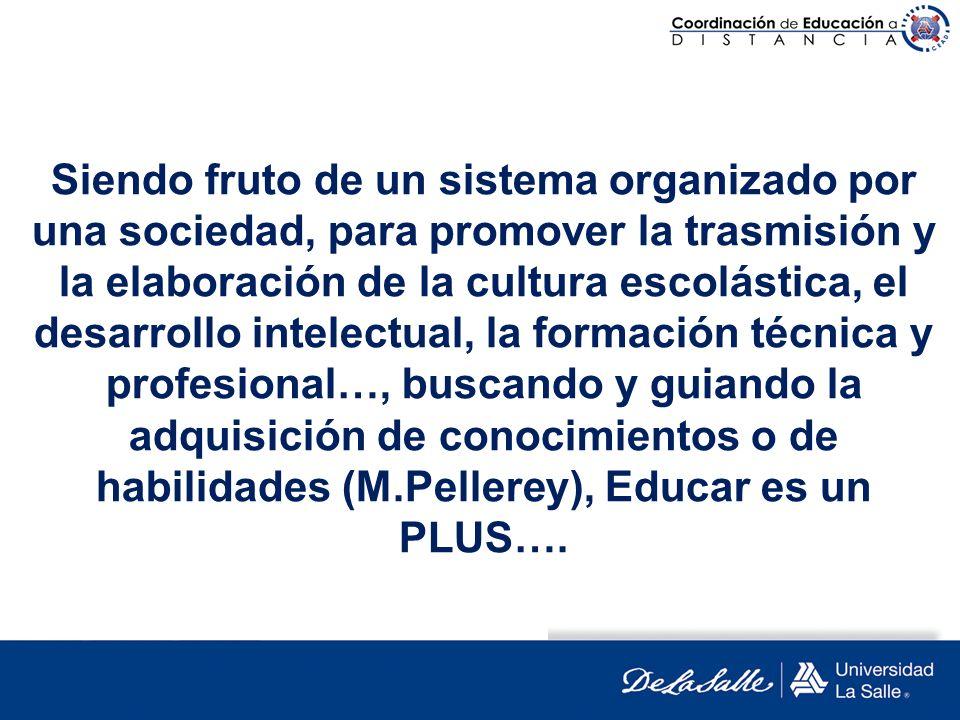 Siendo fruto de un sistema organizado por una sociedad, para promover la trasmisión y la elaboración de la cultura escolástica, el desarrollo intelect