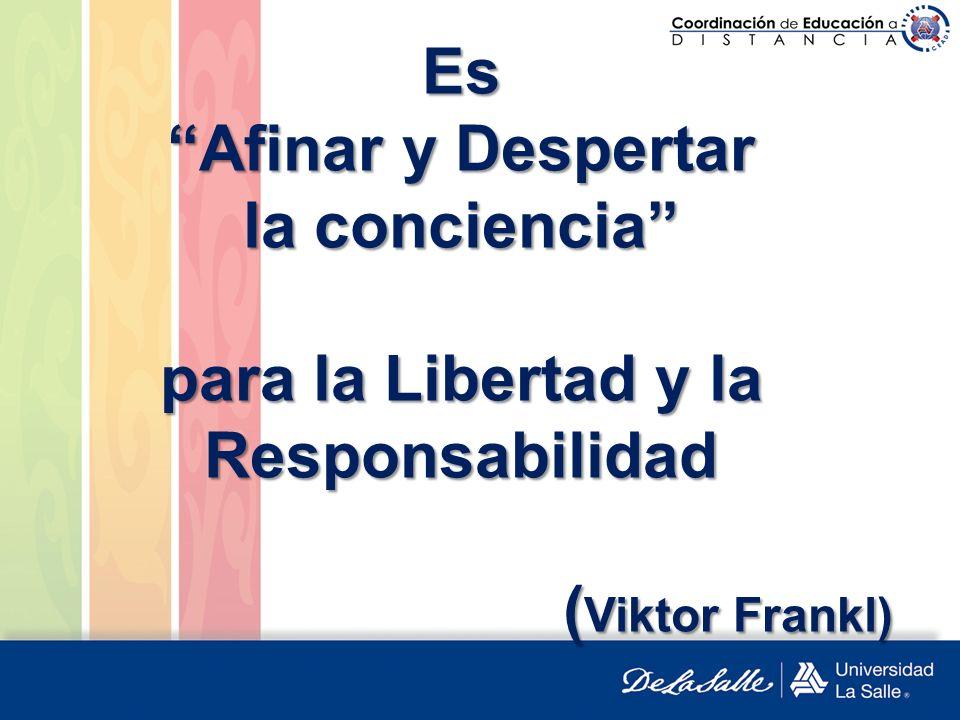 Es Afinar y Despertar la conciencia para la Libertad y la Responsabilidad ( Viktor Frankl)