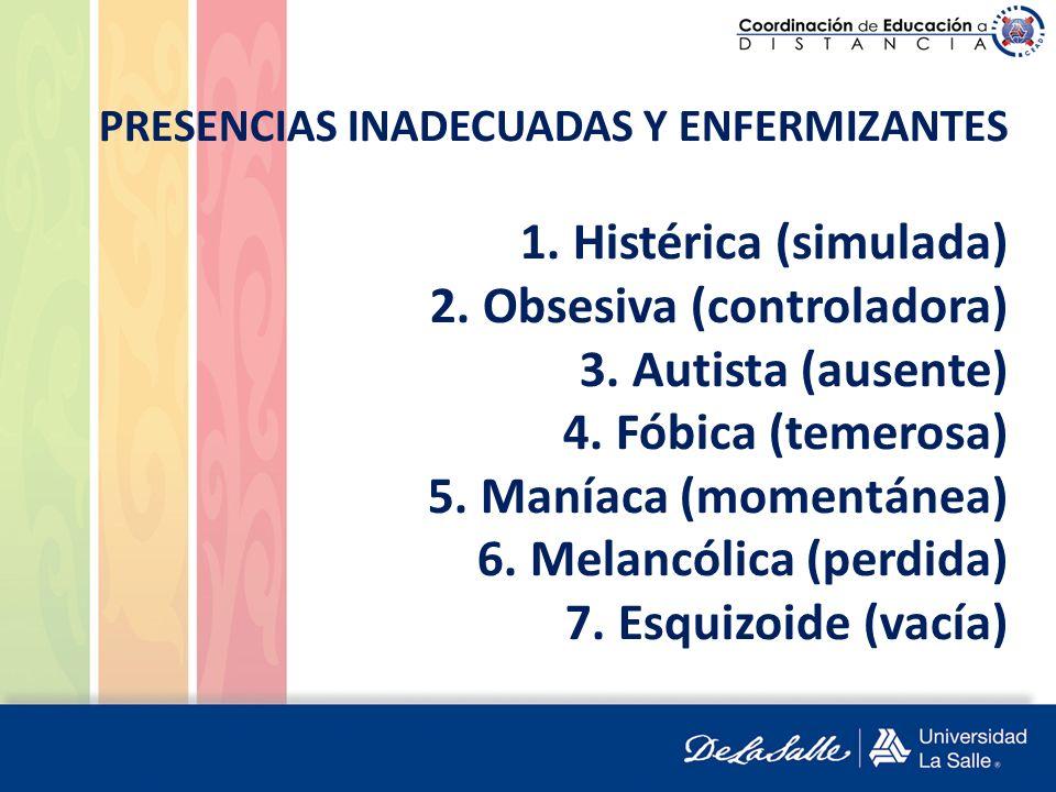 PRESENCIAS INADECUADAS Y ENFERMIZANTES 1. Histérica (simulada) 2. Obsesiva (controladora) 3. Autista (ausente) 4. Fóbica (temerosa) 5. Maníaca (moment