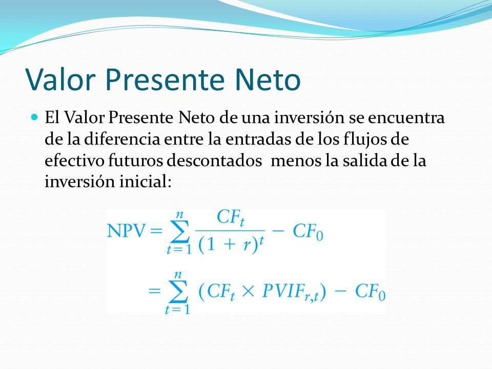 Valor Presente Neto El Valor Presente Neto de una inversión se encuentra de la diferencia entre la entradas de los flujos de efectivo futuros desconta