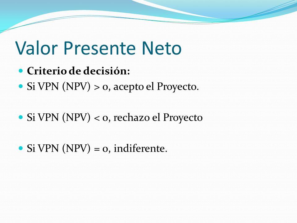 Valor Presente Neto Criterio de decisión: Si VPN (NPV) > 0, acepto el Proyecto. Si VPN (NPV) < 0, rechazo el Proyecto Si VPN (NPV) = 0, indiferente.