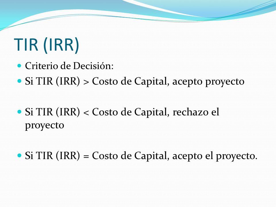 Criterio de Decisión: Si TIR (IRR) > Costo de Capital, acepto proyecto Si TIR (IRR) < Costo de Capital, rechazo el proyecto Si TIR (IRR) = Costo de Ca