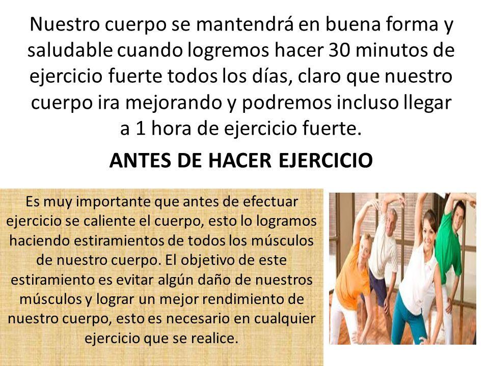Nuestro cuerpo se mantendrá en buena forma y saludable cuando logremos hacer 30 minutos de ejercicio fuerte todos los días, claro que nuestro cuerpo i